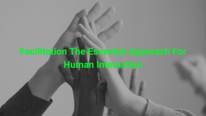 Facilitation The Essential Approach For Human Interaction